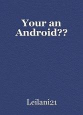 Your an Android??
