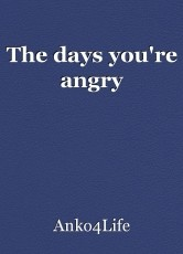 The days you're angry