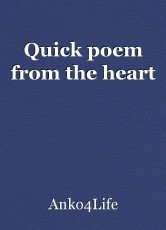 Quick poem from the heart