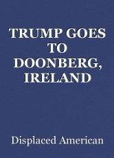 TRUMP GOES TO DOONBERG, IRELAND