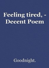 Feeling tired, - Decent Poem