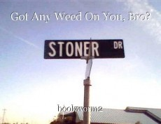 Got Any Weed On You, Bro?