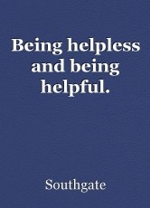 Being helpless and being helpful.