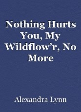 Nothing Hurts You, My Wildflow'r, No More