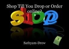 Shop Till You Drop or Order online?