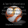 A bar in Miami as a promotion for the 2019 Women's World Cup offered free shots for every United States goal.