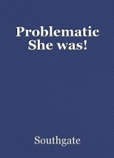 Problematic She was!