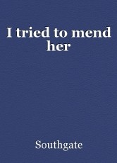 I tried to mend her