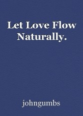 Let Love Flow Naturally.