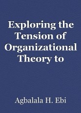 Exploring the Tension of Organizational Theory to Today and Future Organizations