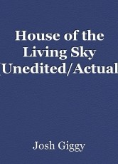 House of the Living Sky (Unedited/Actual)