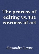 The process of editing vs. the rawness of art