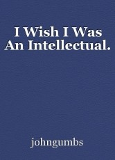I Wish I Was An Intellectual.
