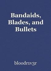 Bandaids, Blades, and Bullets