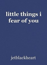 little things i fear of you