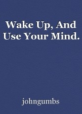 Wake Up, And Use Your Mind.