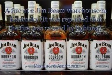 A fire at a Jim Beam warehouse in Kentucky (It was reported that the fire was caused by lighting).