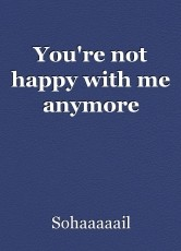 You're not happy with me anymore
