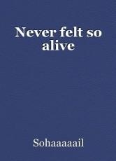 Never felt so alive