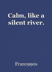 Calm, like a silent river.