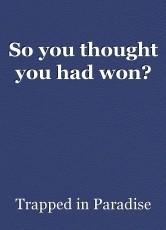 So you thought you had won?