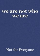 we are not who we are