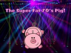 The Super Fat 70's Pig!