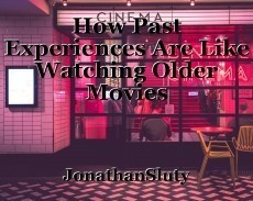 How Past Experiences Are Like Watching Older Movies