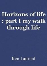 Horizons of life : part I my walk through life