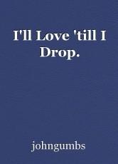 I'll Love 'till I Drop.