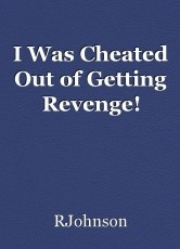 I Was Cheated Out of Getting Revenge!