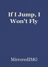 If I Jump, I Won't Fly