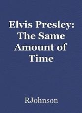 Elvis Presley: The Same Amount of Time