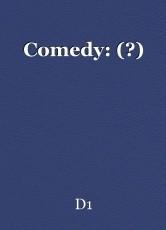 Comedy: (?)