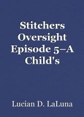 Stitchers Oversight Episode 5–A Child's Yearning