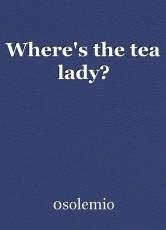 Where's the tea lady?