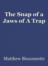 The Snap of a Jaws of A Trap