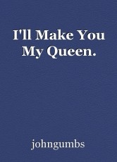 I'll Make You My Queen.