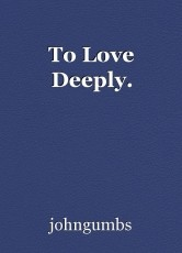 To Love Deeply.
