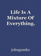 Life Is A Mixture Of Everything.