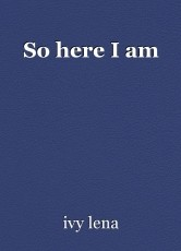 So here I am