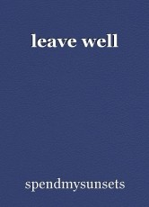 leave well