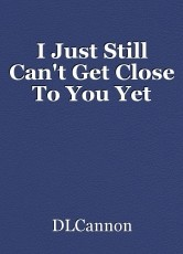 I Just Still Can't Get Close To You Yet