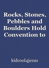 Rocks, Stones, Pebbles and Boulders Hold Convention to Praise the Lord                                                  n to Prais