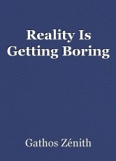 Reality Is Getting Boring