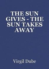 THE SUN GIVES - THE SUN TAKES AWAY