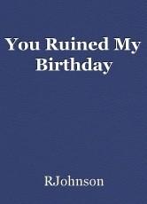 You Ruined My Birthday