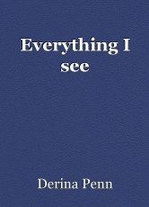 Everything I see