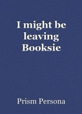 I might be leaving Booksie