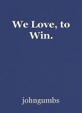 We Love, to Win.